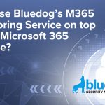 Why use Bluedog's M365 Monitoring Service on top of the Microsoft 365 Licence?