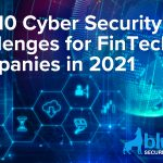 Top 10 Cyber Security Challenges for FinTech Companies in 2021